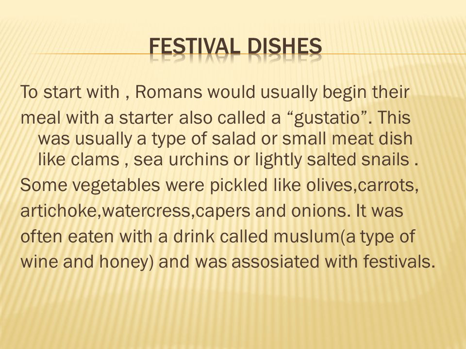 To start with, Romans would usually begin their meal with a starter also called a gustatio .