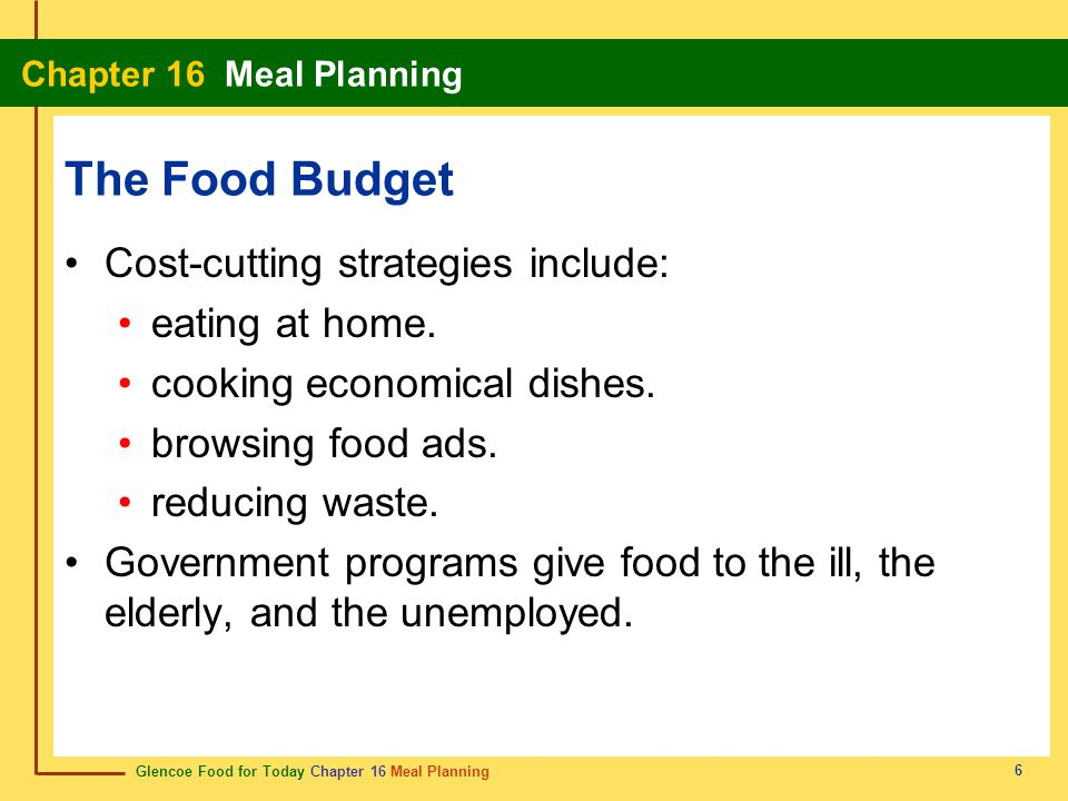 Glencoe Food for Today Chapter 16 Meal Planning Chapter 16 Meal Planning 6 The Food Budget Cost-cutting strategies include: eating at home. cooking ec