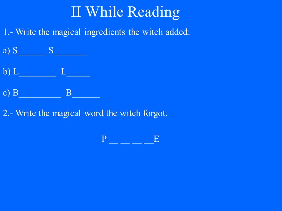 a) S______ S_______ b) L________ L_____ c) B_________ B______ II While Reading 1.- Write the magical ingredients the witch added: 2.- Write the magical word the witch forgot.