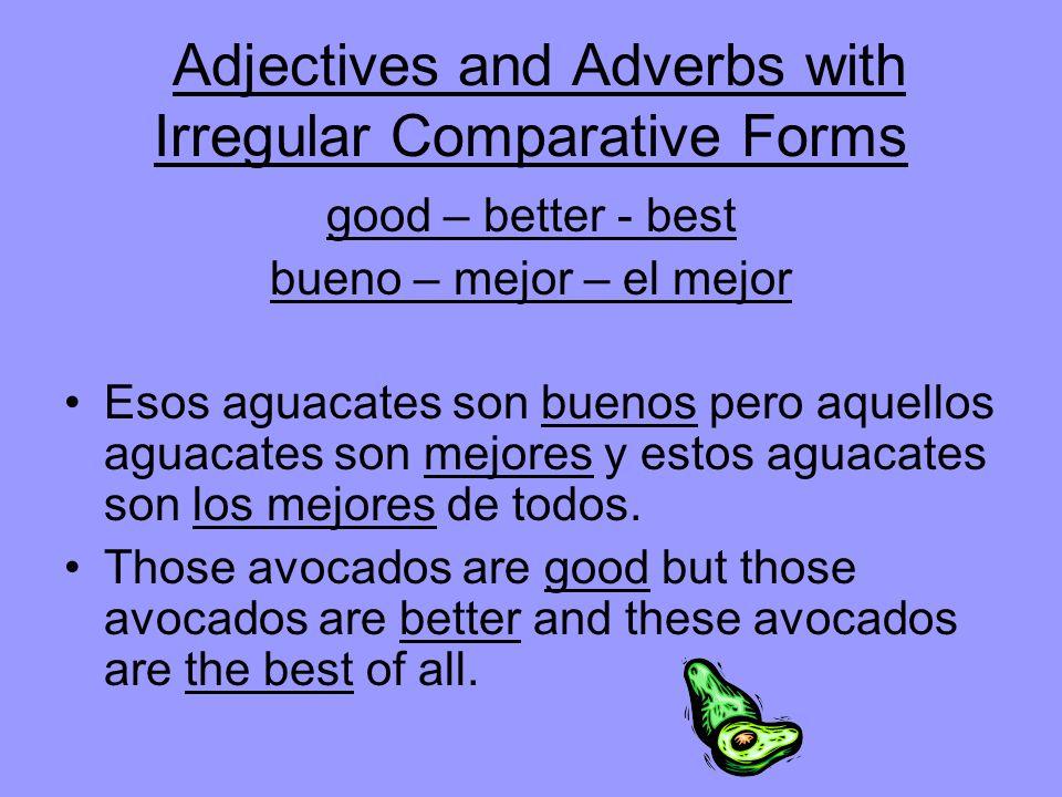 Adjectives and Adverbs with Irregular Comparative Forms good – better - best bueno – mejor – el mejor Esos aguacates son buenos pero aquellos aguacates son mejores y estos aguacates son los mejores de todos.
