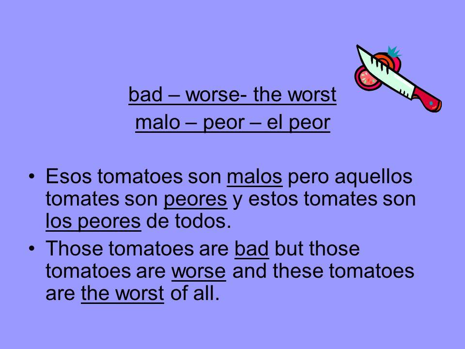 bad – worse- the worst malo – peor – el peor Esos tomatoes son malos pero aquellos tomates son peores y estos tomates son los peores de todos.