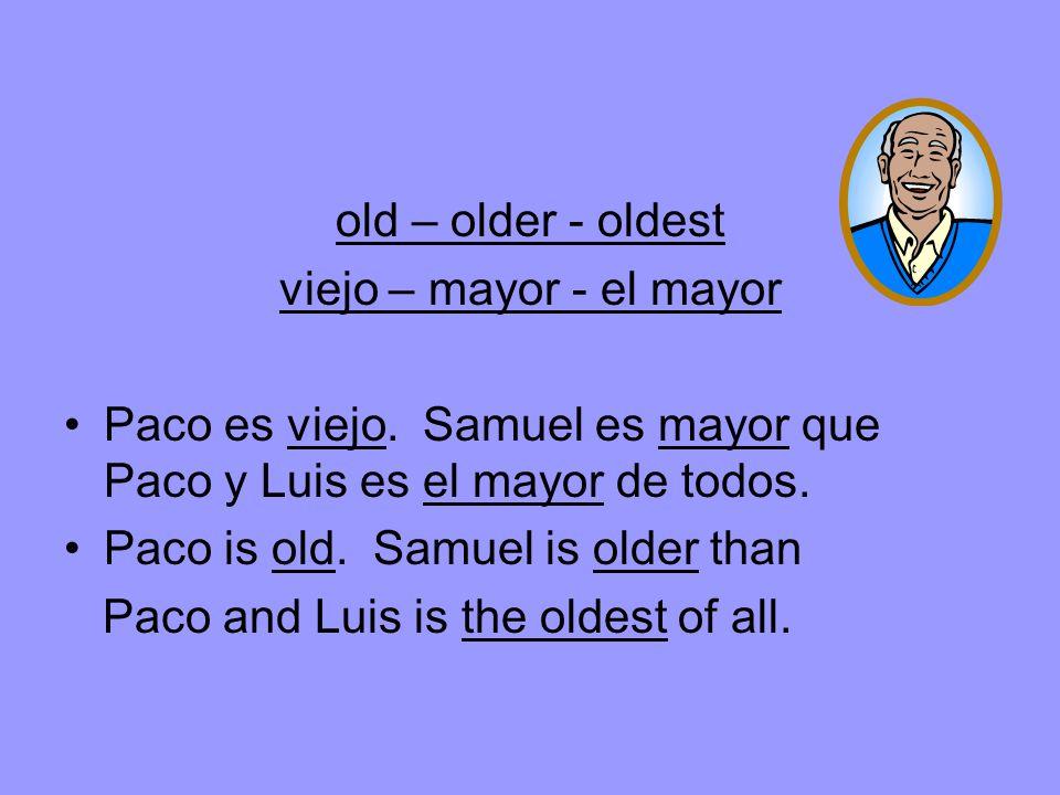 old – older - oldest viejo – mayor - el mayor Paco es viejo.