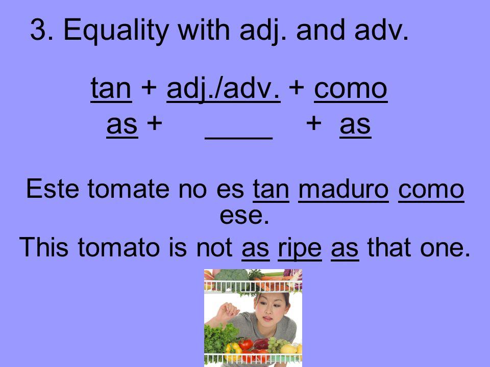 tan + adj./adv. + como as + ____ + as Este tomate no es tan maduro como ese.