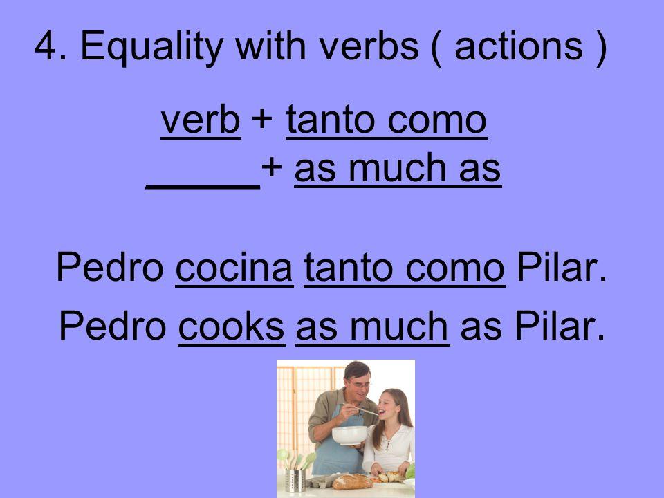 verb + tanto como _____+ as much as Pedro cocina tanto como Pilar.