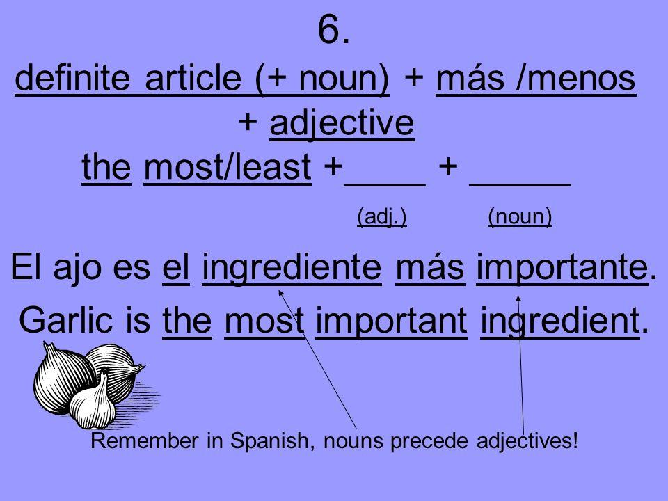 definite article (+ noun) + más /menos + adjective the most/least +____ + _____ (adj.) (noun) El ajo es el ingrediente más importante.