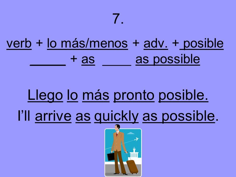 verb + lo más/menos + adv. + posible _____ + as ____ as possible Llego lo más pronto posible.