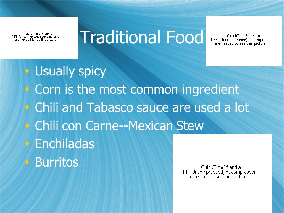 Traditional Food  Usually spicy  Corn is the most common ingredient  Chili and Tabasco sauce are used a lot  Chili con Carne--Mexican Stew  Enchi