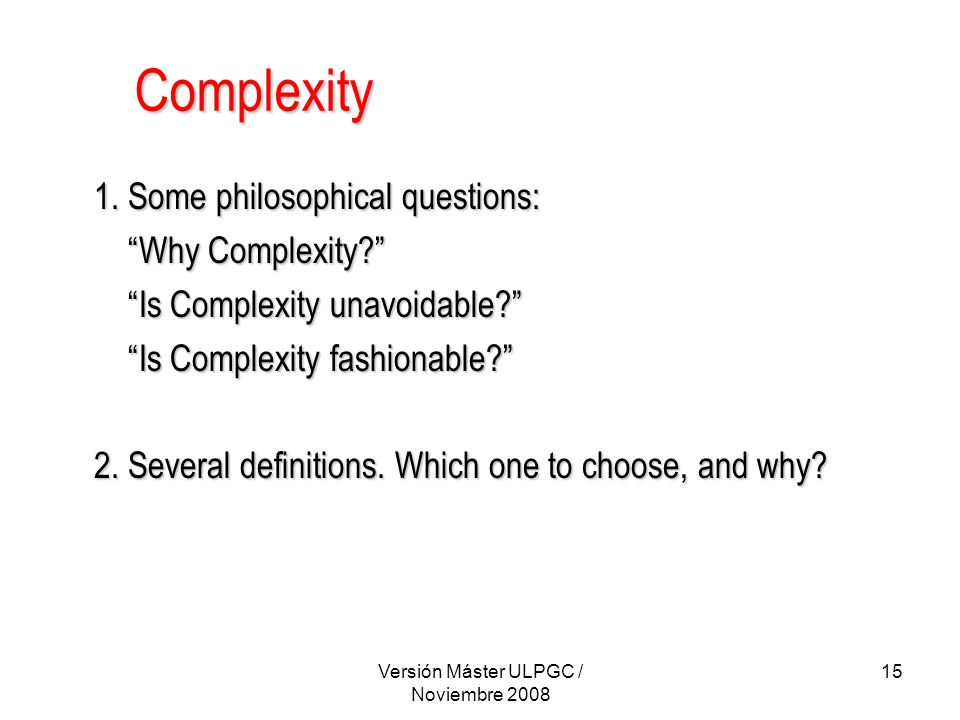 """Versión Máster ULPGC / Noviembre 2008 15 Complexity 1. Some philosophical questions: """"Why Complexity?"""" """"Why Complexity?"""" """"Is Complexity unavoidable?"""""""