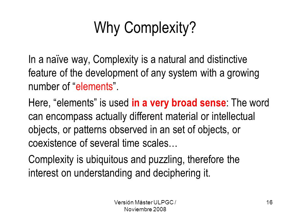 Versión Máster ULPGC / Noviembre 2008 16 Why Complexity? In a naïve way, Complexity is a natural and distinctive feature of the development of any sys