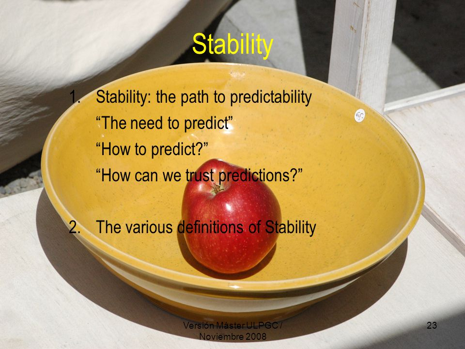 Versión Máster ULPGC / Noviembre 2008 23 Stability 1.Stability: the path to predictability The need to predict How to predict How can we trust predictions 2.