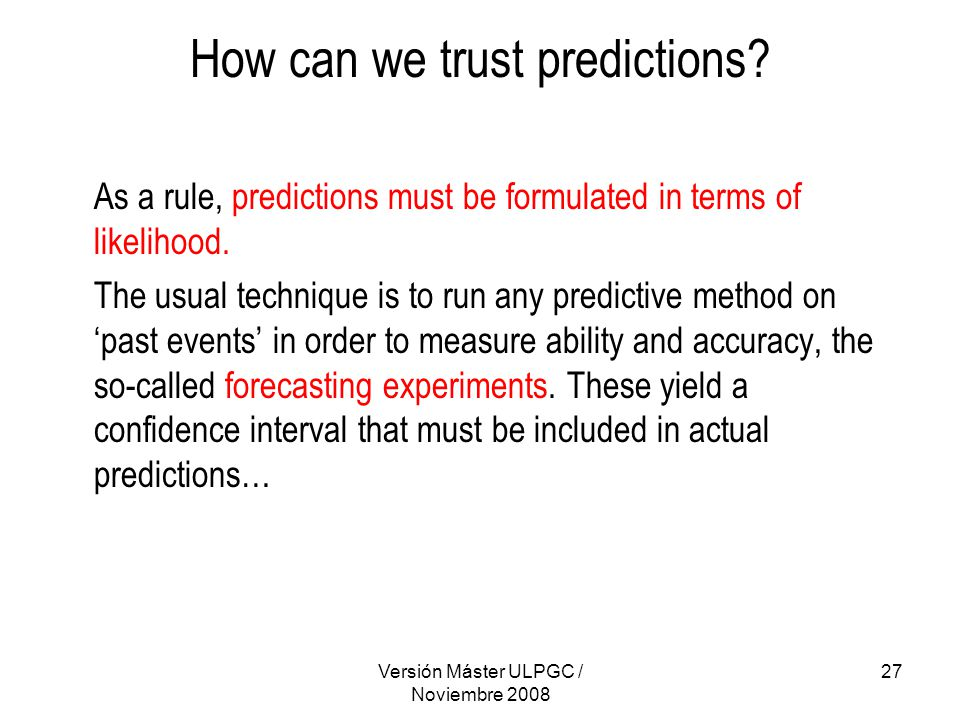 Versión Máster ULPGC / Noviembre 2008 27 How can we trust predictions? As a rule, predictions must be formulated in terms of likelihood. The usual tec
