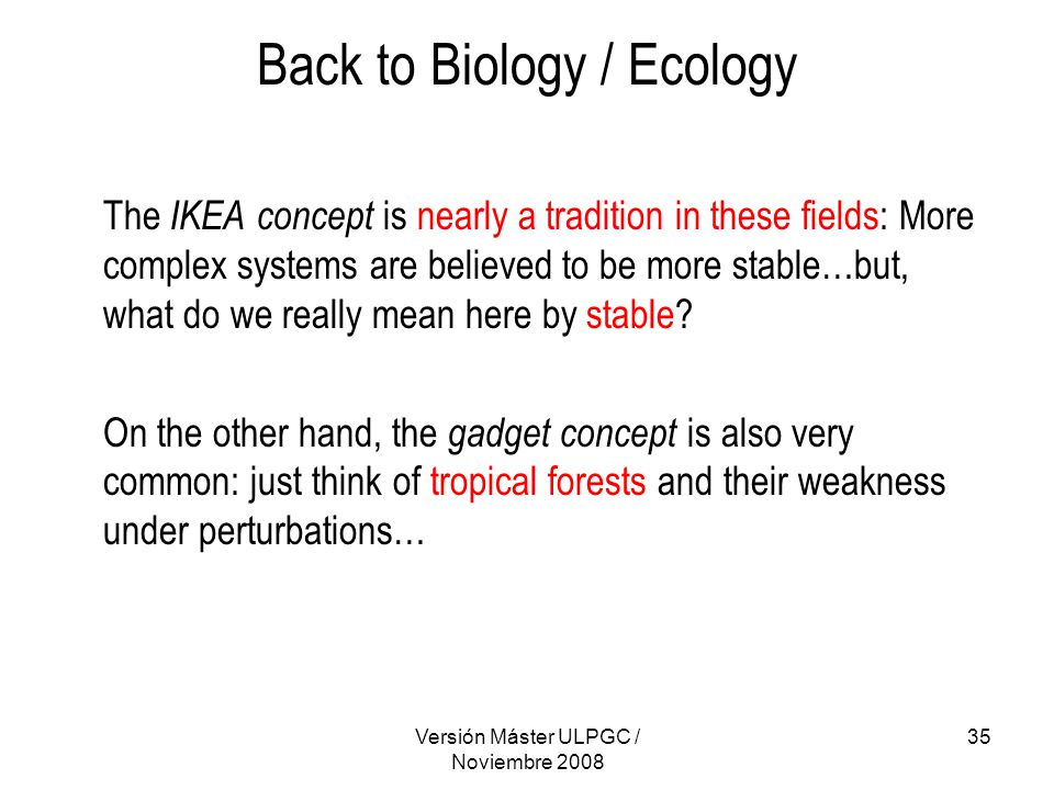 Versión Máster ULPGC / Noviembre 2008 35 Back to Biology / Ecology The IKEA concept is nearly a tradition in these fields: More complex systems are believed to be more stable…but, what do we really mean here by stable.