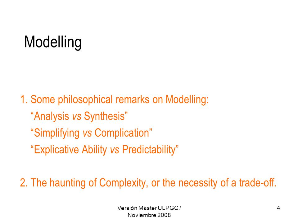 """Versión Máster ULPGC / Noviembre 2008 4 Modelling 1. Some philosophical remarks on Modelling: """"Analysis vs Synthesis"""" """"Simplifying vs Complication"""" """"E"""