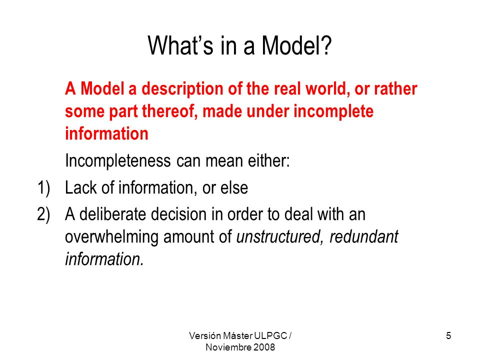 Versión Máster ULPGC / Noviembre 2008 5 What's in a Model? A Model a description of the real world, or rather some part thereof, made under incomplete