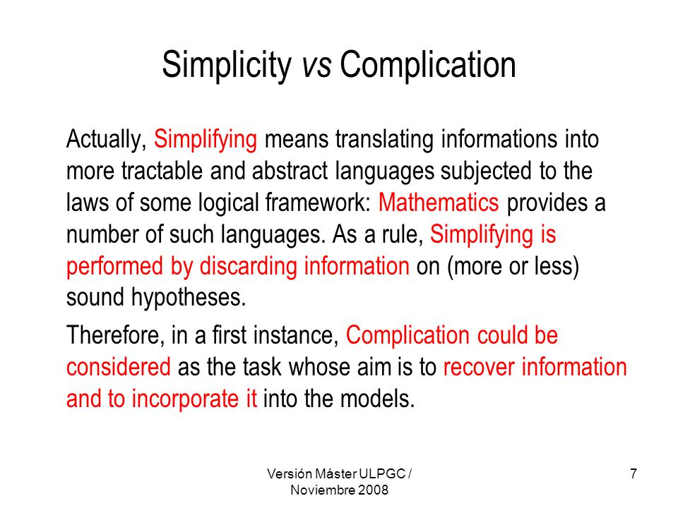 Versión Máster ULPGC / Noviembre 2008 7 Simplicity vs Complication Actually, Simplifying means translating informations into more tractable and abstract languages subjected to the laws of some logical framework: Mathematics provides a number of such languages.