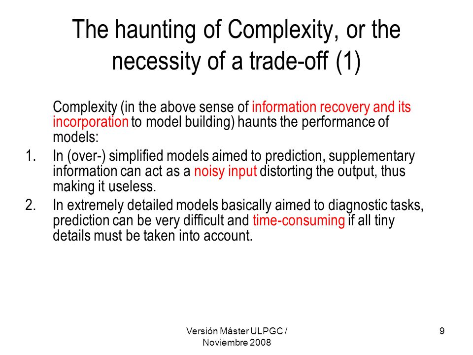Versión Máster ULPGC / Noviembre 2008 10 The haunting of Complexity, or the necessity of a trade-off (2) Growing Complexity Ability, Accuracy Diagnostic accuracy Predictive ability Trade-off complexity level High cost predictive ability