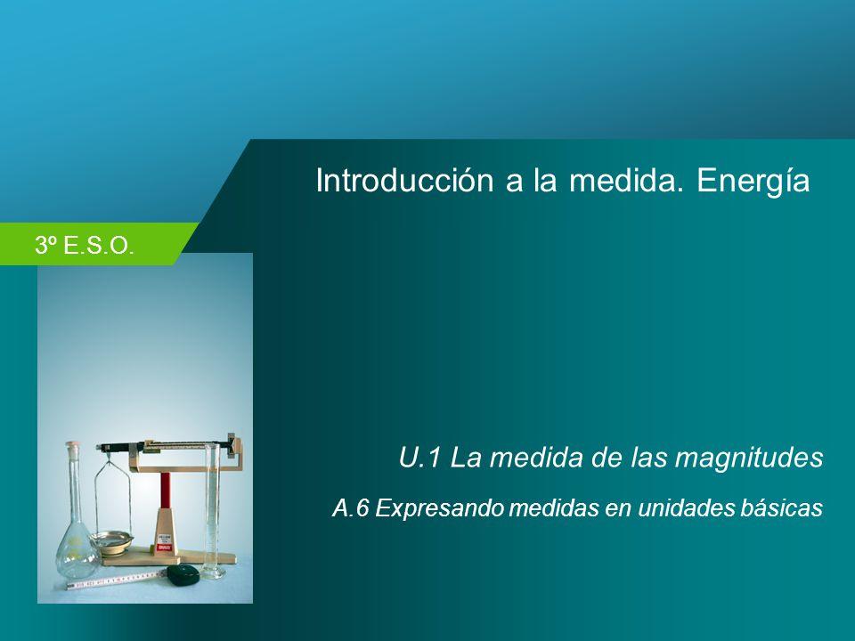 3º E.S.O. Introducción a la medida. Energía U.1 La medida de las magnitudes A.6 Expresando medidas en unidades básicas