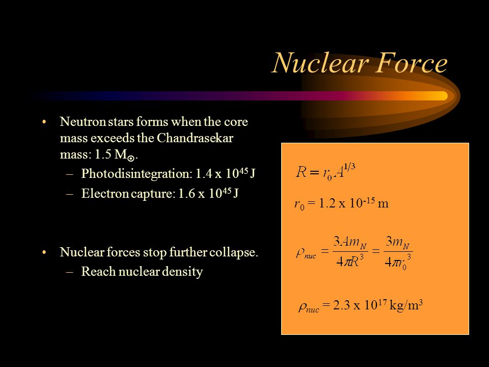 Nuclear Force Neutron stars forms when the core mass exceeds the Chandrasekar mass: 1.5 M .