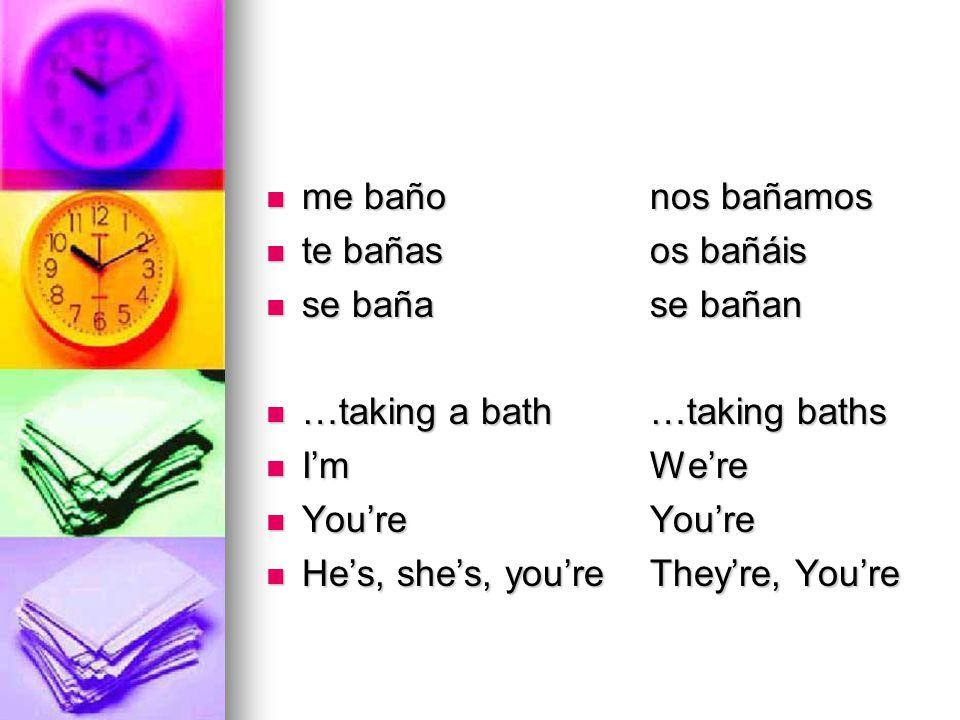 me bañonos bañamos me bañonos bañamos te bañasos bañáis te bañasos bañáis se bañase bañan se bañase bañan …taking a bath…taking baths …taking a bath…taking baths I'm We're I'm We're You're You're You're You're He's, she's, you'reThey're, You're He's, she's, you'reThey're, You're