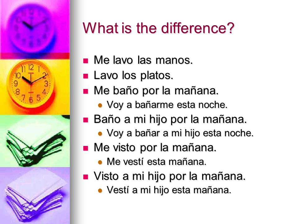 What is the difference? Me lavo las manos. Me lavo las manos. Lavo los platos. Lavo los platos. Me baño por la mañana. Me baño por la mañana. Voy a ba