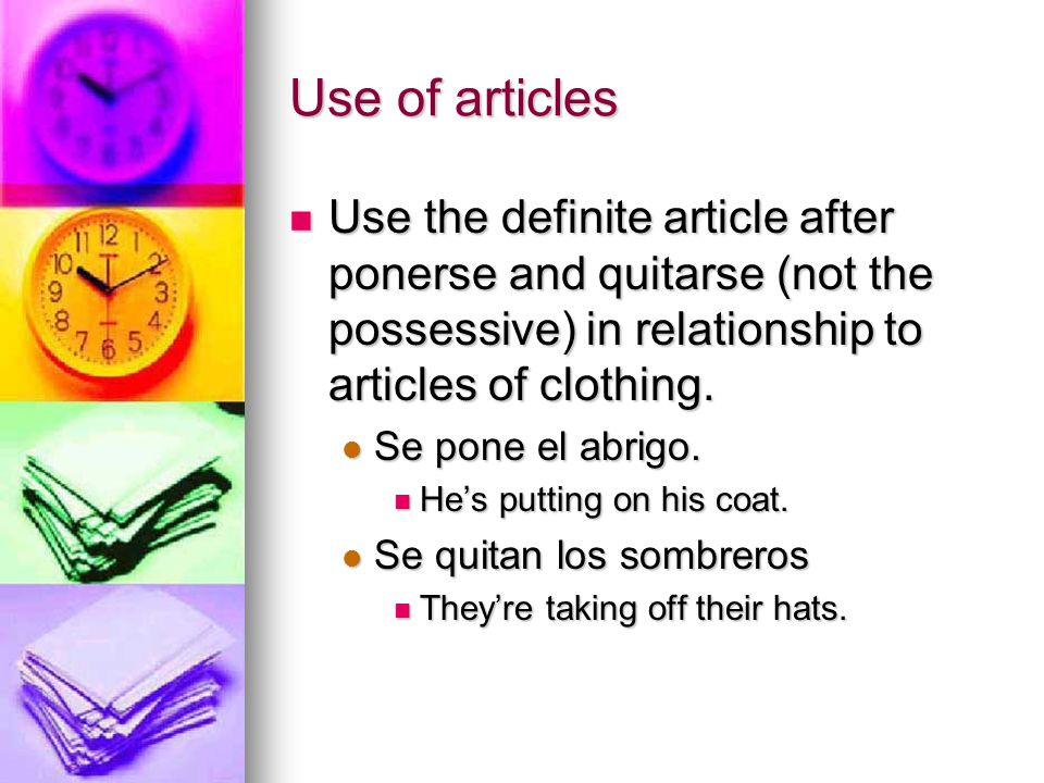 Use of articles Use the definite article after ponerse and quitarse (not the possessive) in relationship to articles of clothing. Use the definite art