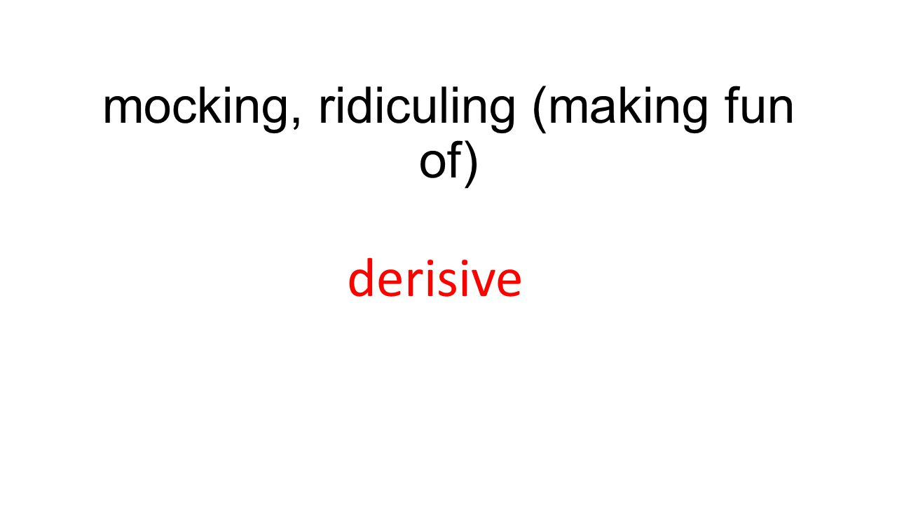 mocking, ridiculing (making fun of) derisive
