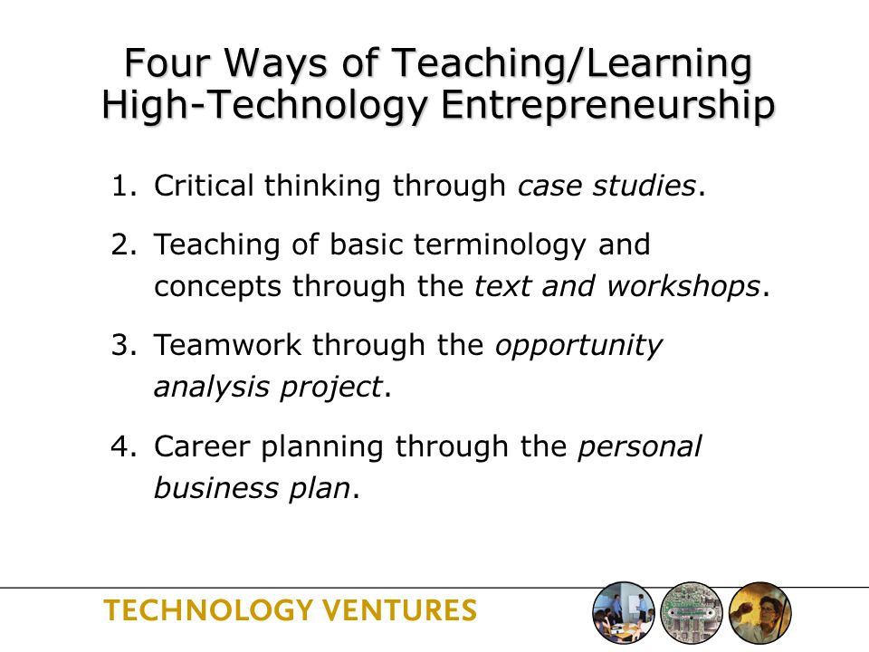 Four Ways of Teaching/Learning High-Technology Entrepreneurship 1.Critical thinking through case studies.