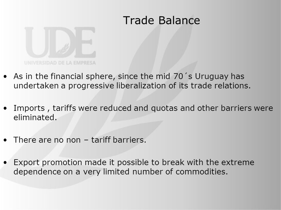 Trade Balance As in the financial sphere, since the mid 70´s Uruguay has undertaken a progressive liberalization of its trade relations.