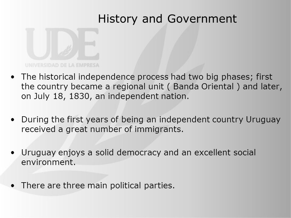 History and Government The historical independence process had two big phases; first the country became a regional unit ( Banda Oriental ) and later, on July 18, 1830, an independent nation.