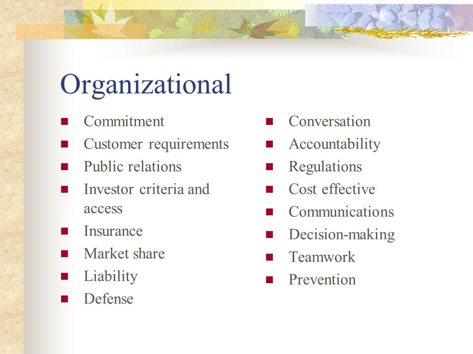 Organizational Commitment Customer requirements Public relations Investor criteria and access Insurance Market share Liability Defense Conversation Accountability Regulations Cost effective Communications Decision-making Teamwork Prevention