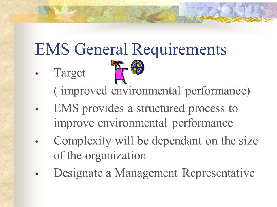 EMS General Requirements Target ( improved environmental performance) EMS provides a structured process to improve environmental performance Complexity will be dependant on the size of the organization Designate a Management Representative