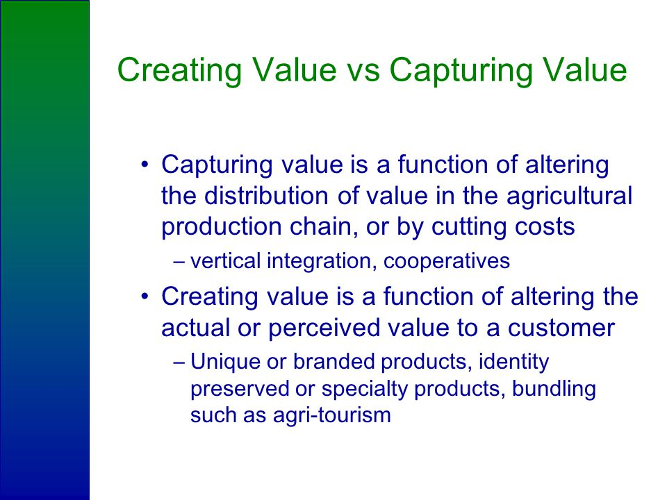 Creating Value vs Capturing Value Capturing value is a function of altering the distribution of value in the agricultural production chain, or by cutting costs –vertical integration, cooperatives Creating value is a function of altering the actual or perceived value to a customer –Unique or branded products, identity preserved or specialty products, bundling such as agri-tourism
