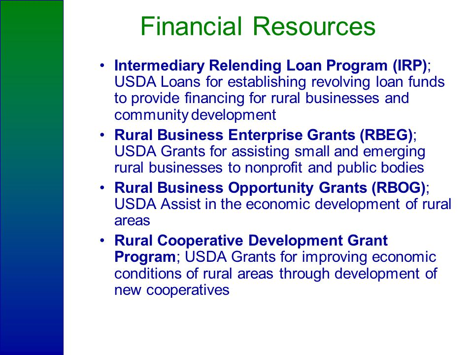 Financial Resources Intermediary Relending Loan Program (IRP); USDA Loans for establishing revolving loan funds to provide financing for rural businesses and community development Rural Business Enterprise Grants (RBEG); USDA Grants for assisting small and emerging rural businesses to nonprofit and public bodies Rural Business Opportunity Grants (RBOG); USDA Assist in the economic development of rural areas Rural Cooperative Development Grant Program; USDA Grants for improving economic conditions of rural areas through development of new cooperatives