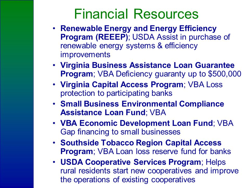 Financial Resources Renewable Energy and Energy Efficiency Program (REEEP); USDA Assist in purchase of renewable energy systems & efficiency improvements Virginia Business Assistance Loan Guarantee Program; VBA Deficiency guaranty up to $500,000 Virginia Capital Access Program; VBA Loss protection to participating banks Small Business Environmental Compliance Assistance Loan Fund; VBA VBA Economic Development Loan Fund; VBA Gap financing to small businesses Southside Tobacco Region Capital Access Program; VBA Loan loss reserve fund for banks USDA Cooperative Services Program; Helps rural residents start new cooperatives and improve the operations of existing cooperatives