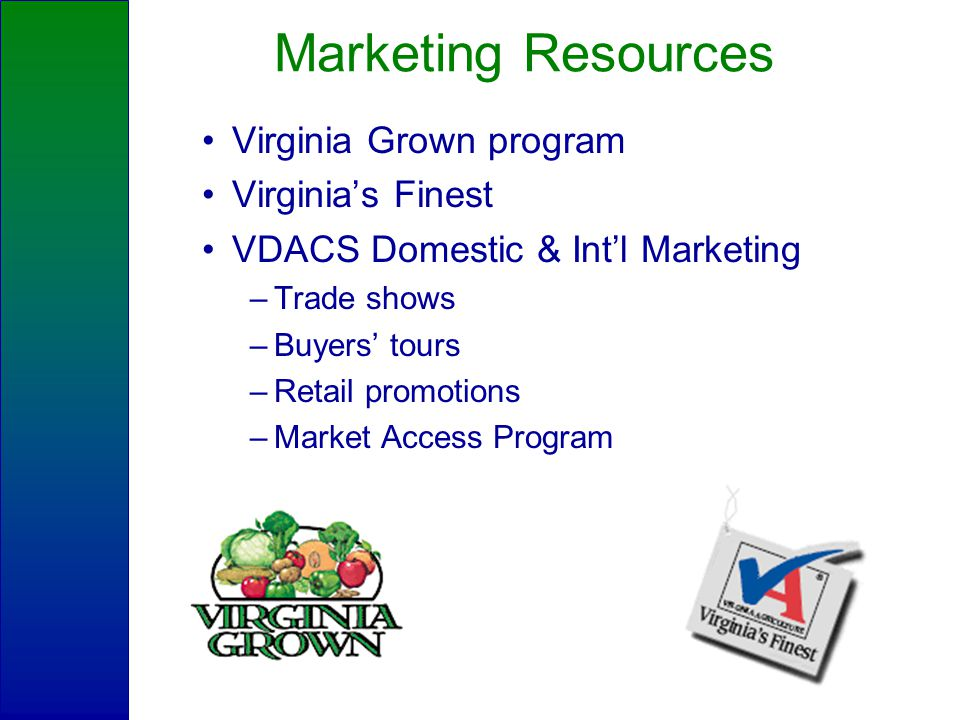 Marketing Resources Virginia Grown program Virginia's Finest VDACS Domestic & Int'l Marketing –Trade shows –Buyers' tours –Retail promotions –Market Access Program