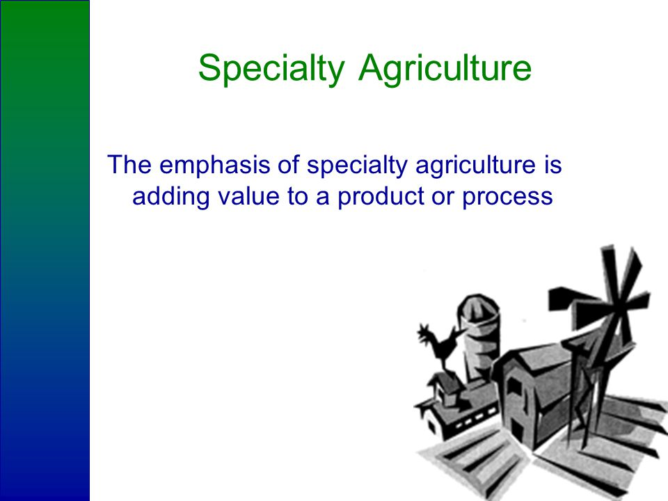 Specialty Agriculture The emphasis of specialty agriculture is adding value to a product or process