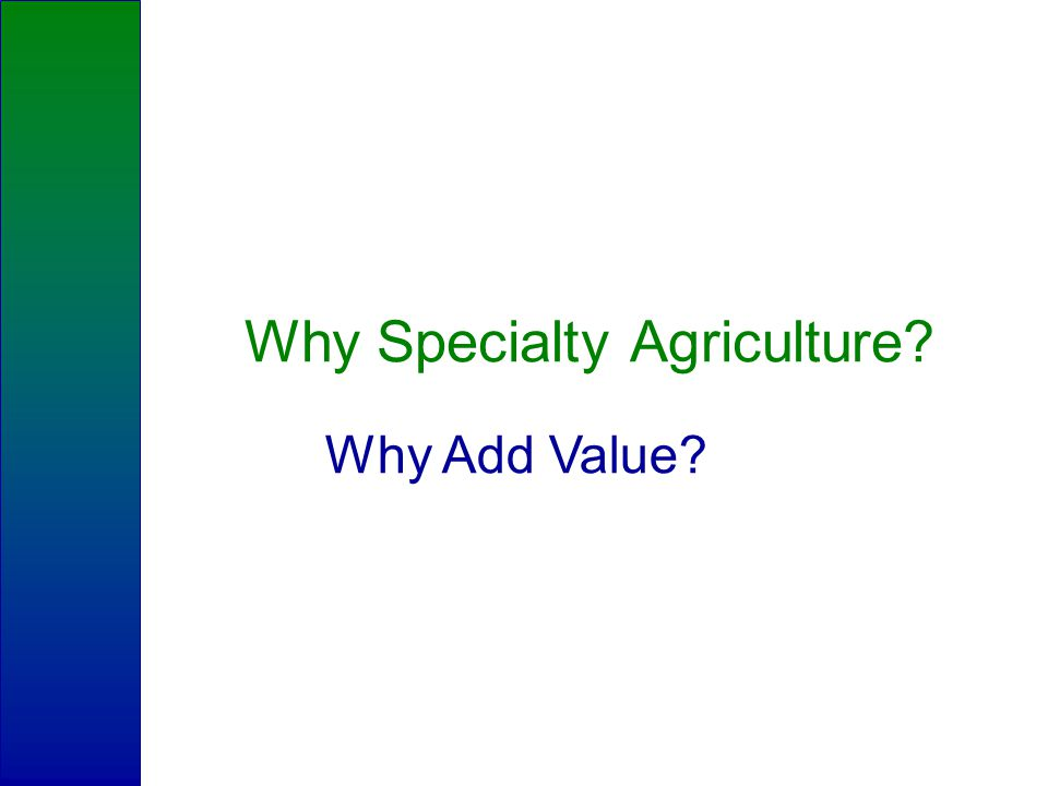 Why Specialty Agriculture Why Add Value