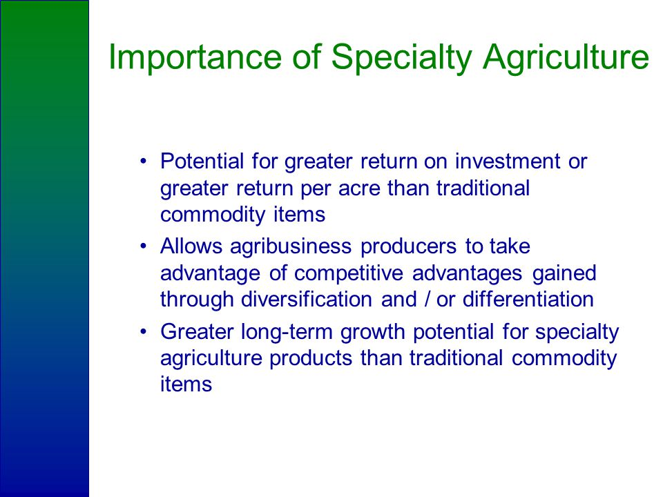 Importance of Specialty Agriculture Potential for greater return on investment or greater return per acre than traditional commodity items Allows agribusiness producers to take advantage of competitive advantages gained through diversification and / or differentiation Greater long-term growth potential for specialty agriculture products than traditional commodity items
