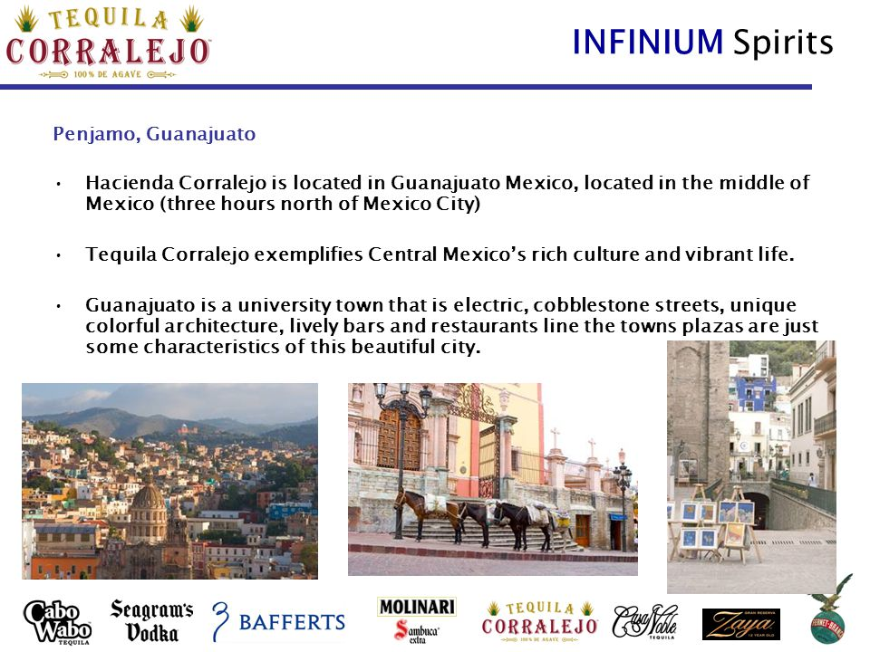 INFINIUM Spirits Penjamo, Guanajuato Hacienda Corralejo is located in Guanajuato Mexico, located in the middle of Mexico (three hours north of Mexico City) Tequila Corralejo exemplifies Central Mexico's rich culture and vibrant life.