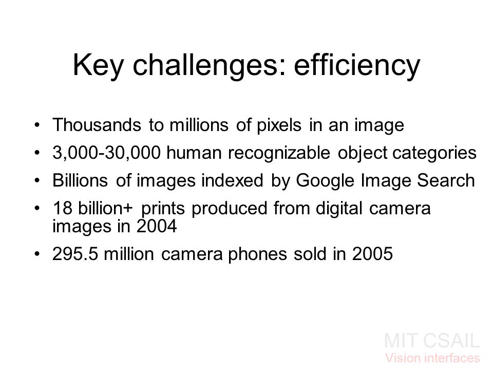 MIT CSAIL Vision interfaces Key challenges: efficiency Thousands to millions of pixels in an image 3,000-30,000 human recognizable object categories Billions of images indexed by Google Image Search 18 billion+ prints produced from digital camera images in million camera phones sold in 2005