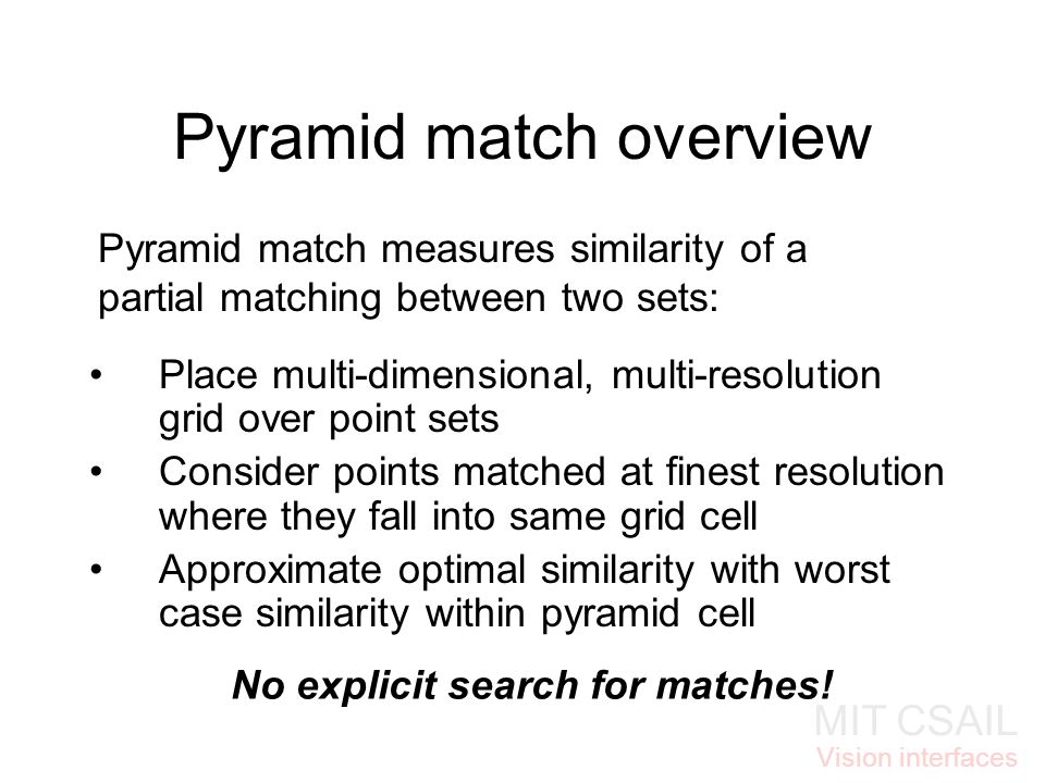 MIT CSAIL Vision interfaces Pyramid match overview Place multi-dimensional, multi-resolution grid over point sets Consider points matched at finest resolution where they fall into same grid cell Approximate optimal similarity with worst case similarity within pyramid cell No explicit search for matches.