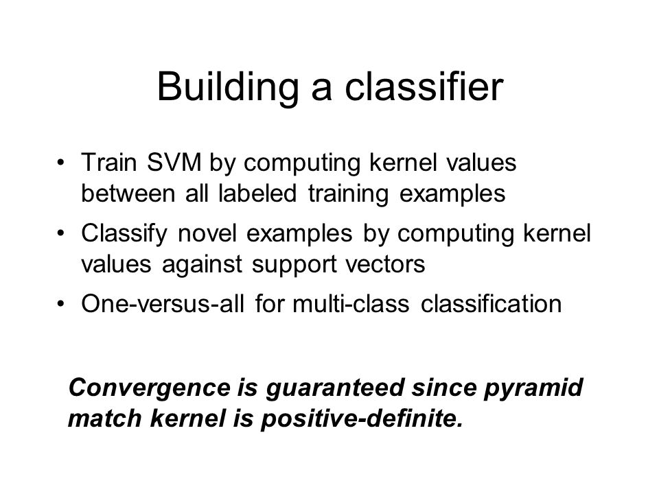 Building a classifier Train SVM by computing kernel values between all labeled training examples Classify novel examples by computing kernel values against support vectors One-versus-all for multi-class classification Convergence is guaranteed since pyramid match kernel is positive-definite.