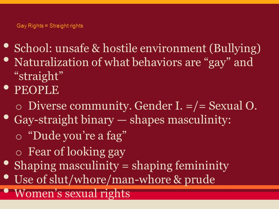 """Gay Rights = Straight rights School: unsafe & hostile environment (Bullying) Naturalization of what behaviors are """"gay"""" and """"straight"""" PEOPLE o Divers"""