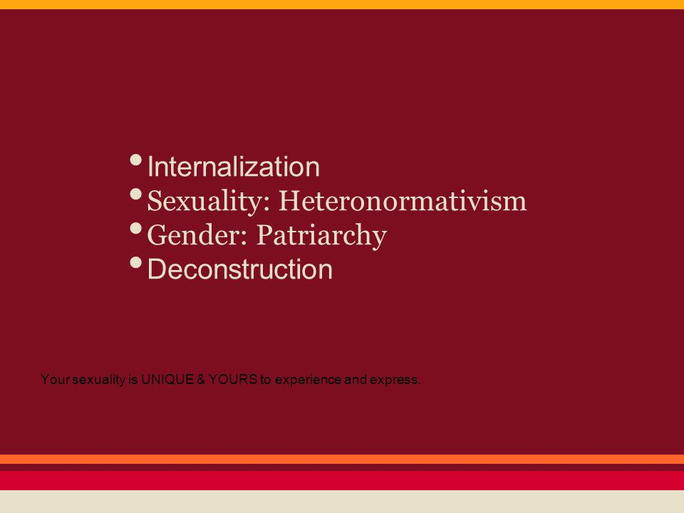 Your sexuality is UNIQUE & YOURS to experience and express. Internalization Sexuality: Heteronormativism Gender: Patriarchy Deconstruction
