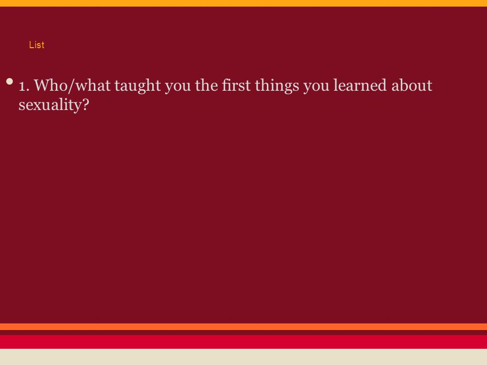 List 1. Who/what taught you the first things you learned about sexuality?