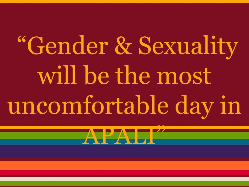 """""""Gender & Sexuality will be the most uncomfortable day in APALI"""""""