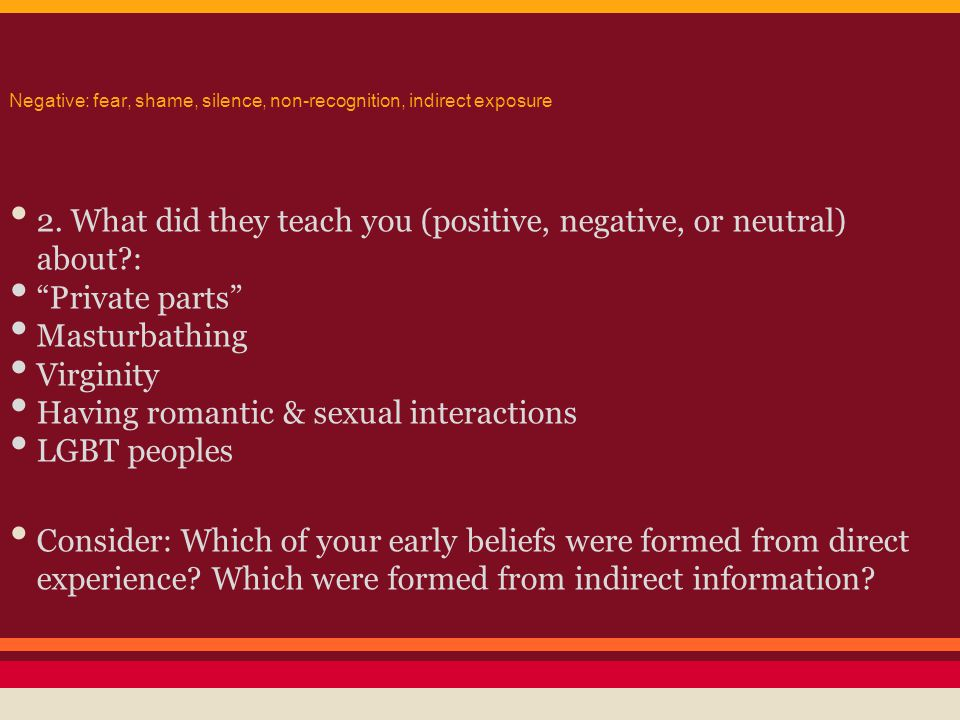 """Negative: fear, shame, silence, non-recognition, indirect exposure 2. What did they teach you (positive, negative, or neutral) about?: """"Private parts"""""""