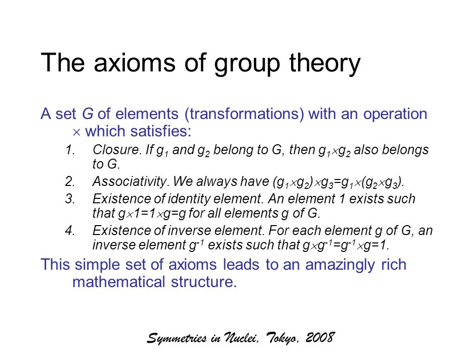 Symmetries in Nuclei, Tokyo, 2008 The axioms of group theory A set G of elements (transformations) with an operation  which satisfies: 1.Closure.