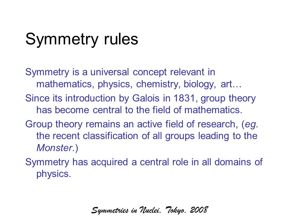 Symmetries in Nuclei, Tokyo, 2008 Symmetry rules Symmetry is a universal concept relevant in mathematics, physics, chemistry, biology, art… Since its introduction by Galois in 1831, group theory has become central to the field of mathematics.