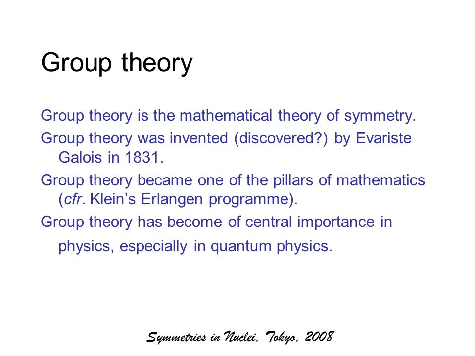 Symmetries in Nuclei, Tokyo, 2008 Group theory Group theory is the mathematical theory of symmetry.